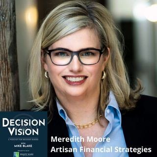 Decision Vision Episode 99: Should I Hire a Consultant? – An Interview With Meredith Moore, Artisan Financial Strategies