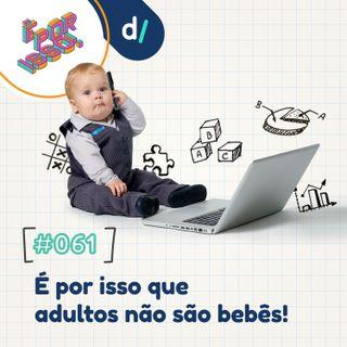 É Por Isso! #61 - É por isso que adultos não são bebês! 👶