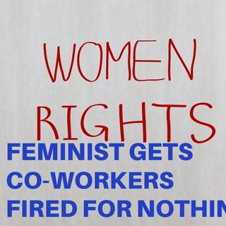 FEMINIST GETS CO-WORKERS FIRED FOR NOTHING