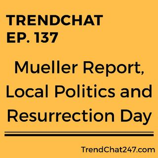 Ep. 137 - Mueller Report, Local Politics and Resurrection Day