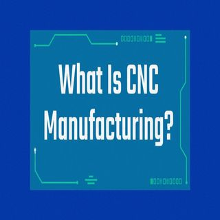 What is CNC Manufacturing?