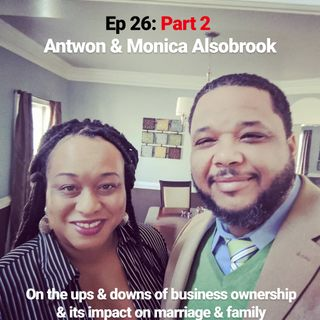 Ep 26 Part 2: Talking Business, Marriage & Family With Antwon and Monica Alsobrook