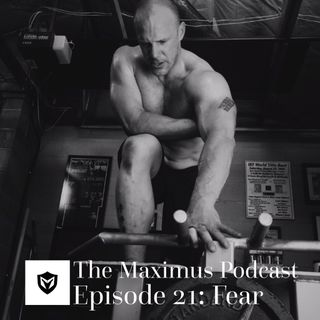 The Maximus Podcast Ep 21 - Fear