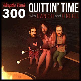 #300 Quittin' Time (@DanishAndOneill)