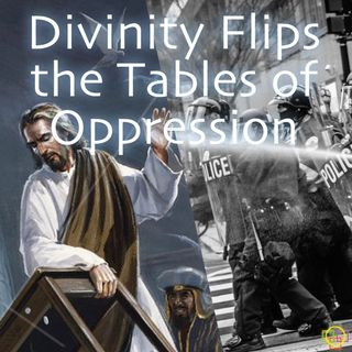Divinity Flips the Tables of Oppression - A Message in Support of Black Lives Matter & Protest