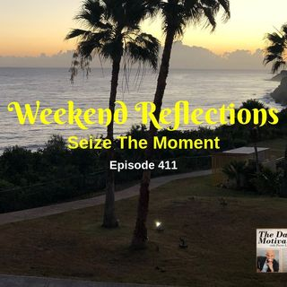 Weekend Reflections: Seize The Moment - Episode #411