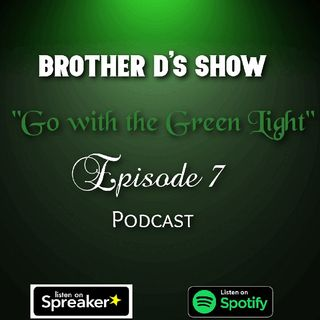 Episode 7 - Brother D's Show- Go With The Green Light