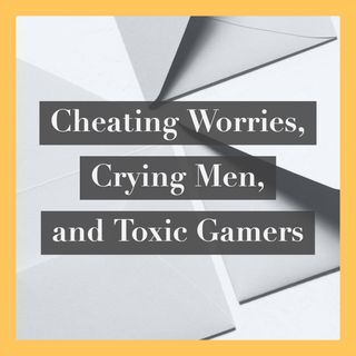 Cheating Worries, Crying Men, and Toxic Gamers