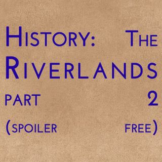 History: The Riverlands Part 2 (spoiler free)