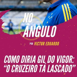 """#40 - Como diria Gil do Vigor: """"o Cruzeiro tá lascado"""""""