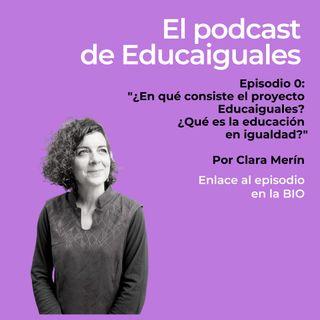 Episodio 0. ¿Cómo nace el proyecto Educaiguales?, por Clara Merín