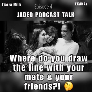 Jaded Podcast Talk-(Episode 4) Where to draw the line with your mate & your friends! 🤔
