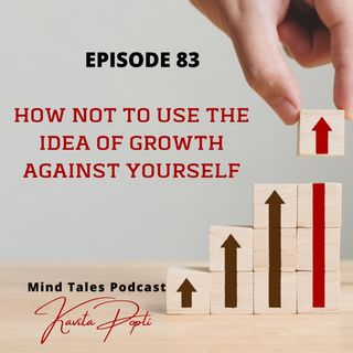 Episode 83 - How not to use the idea of growth against yourself