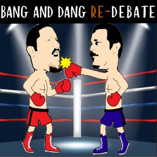 Ep. 269: Bang And Dang RE-Debate