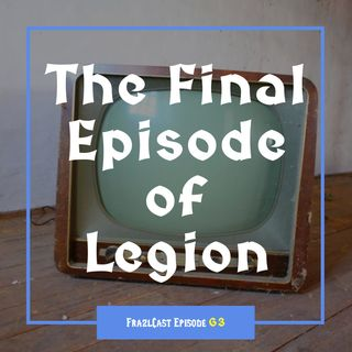 FC 063: The Final Episode of Legion