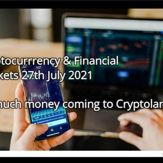 Cryptocurrrency & Financial  Markets 27th July 2021  So much money coming to Cryptoland