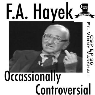 Coffee Shop Philosophy - Episode 36 - Hayek, Occassionally Controversial