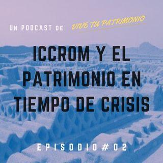 #2 ICCROM y el patrimonio cultural en tiempos de crisis