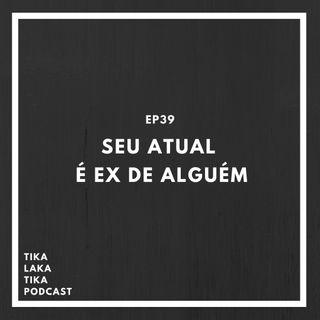 EP39 - Seu Atual é Ex de Alguém