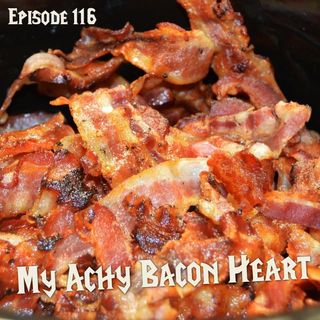 FC 116: My Achy Bacon Heart