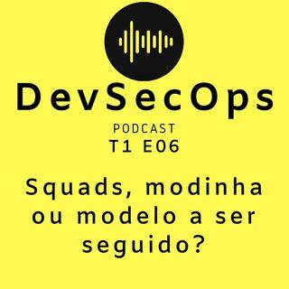#06 - Squads, modinha ou modelo a ser seguido?