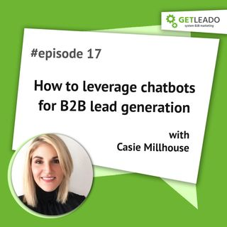 Episode 17. How to leverage chatbots for B2B lead generation with Casie Millhouse