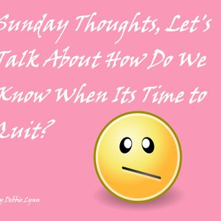 Sunday Thoughts, Let's Talk About How Do We Know When Its Time to Quit?