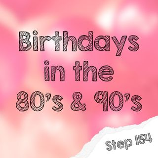 Step 154 - Birthdays in the 80s and 90s