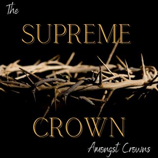 The SUPREME CROWN Amongst Crowns