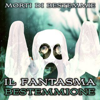 """Morti di Bestemmie: """"Il fantasma bestemmione"""""""