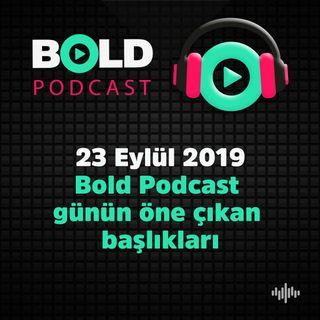 23 Eylül 2019 Bold Podcast  günün öne çıkan  başlıkları