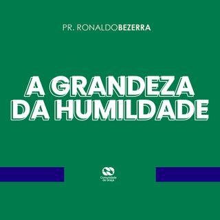 A GRANDEZA DA HUMILDADE // pr. Ronaldo Bezerra