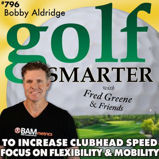Increase Your Golf Clubhead Speed: Focus on Flexibility & Mobility with Bobby Aldridge