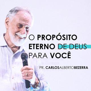 O PROPÓSITO ETERNO DE DEUS PARA VOCÊ  // pr. Carlos Alberto Bezerra