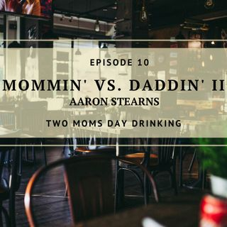 Mommin' Vs. Daddin' II - Aaron Stearns - Episode 10