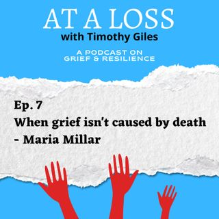 Episode 7 - When grief isn't caused by death - Maria Millar