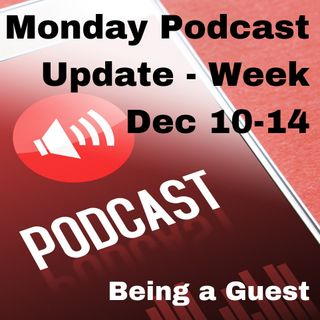 Monday Podcast Update for Week of Dec 10th - 14th - Being a Guest
