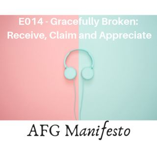 E014 Gracefully Broken:  Receive, Claim and Appreciate