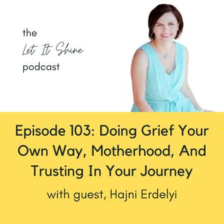 Episode 103: Doing Grief Your Own Way, Motherhood, And Trusting In Your Journey, With Hajni Erdelyi