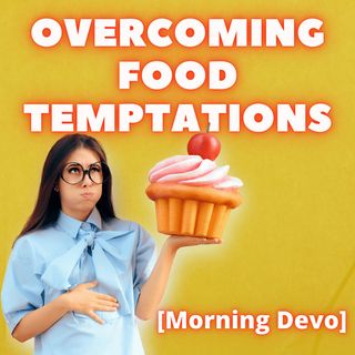 Overcoming Food Temptations [Morning Devo]