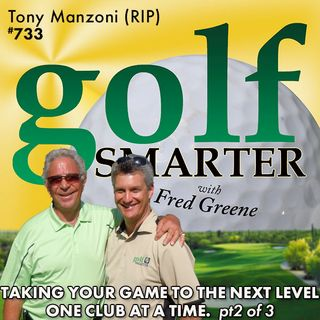 Taking Your Golf Game to the Next Level - One Club at a Time (pt2 of 3) with Tony Manzoni (RIP)