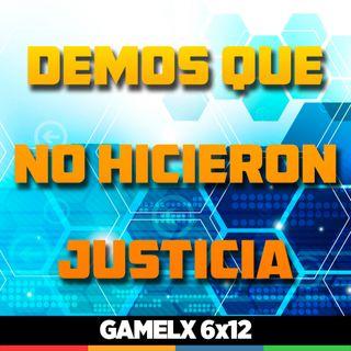 GAMELX 6x12 - Demos que no hicieron justicia