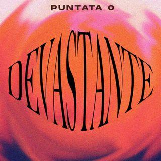 DEVASTANTE - PUNTATA 0