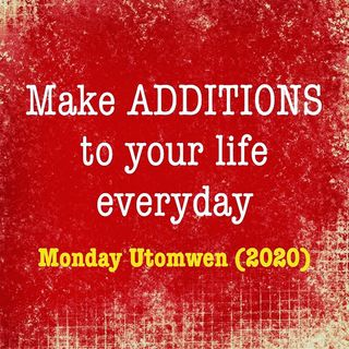 Make Additions To Your Life Everyday