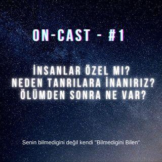 On-cast - #1 - İnsanlar Özel Mi? Neden Tanrılara İnanırız? Ölümden Sonra Ne Var?