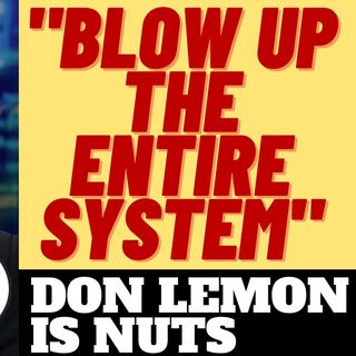 "DON LEMON WANTS TO ""BLOW UP THE ENTIRE SYSTEM"" LOL!"