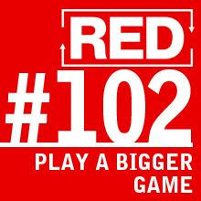 RED 102: How To Play A Bigger Game