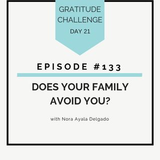 #133 GRATITUDE: Does Your Family Avoid You?