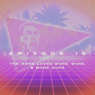 Ep. 15 - The Gang LOVES Guns, Guns, & More Guns