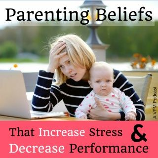 Parenting Beliefs That Increase Stress and Decrease Performance